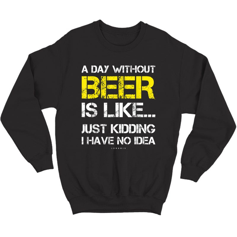 A Day Without Beer - Funny Beer Lover Gift Ts T-shirt Crewneck Sweater