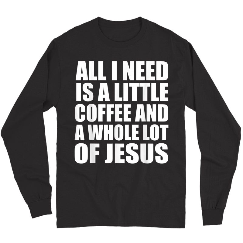 All I Need Is A Little Coffee And A Whole Lot Of Jesus Shirt Long Sleeve T-shirt