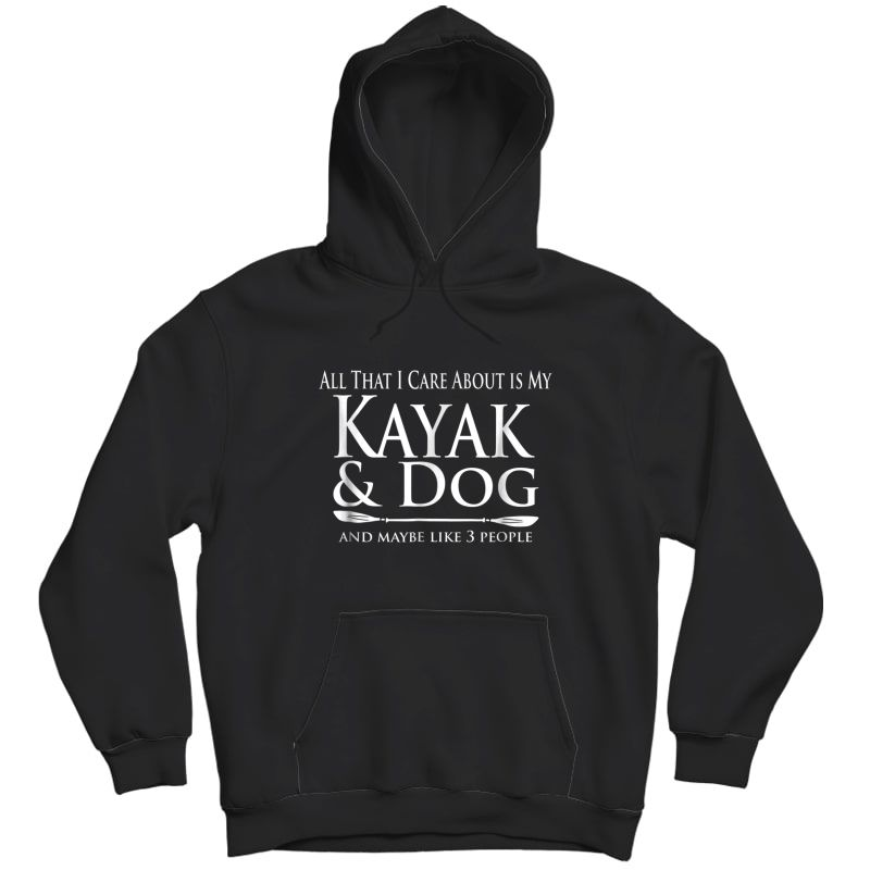 All That I Care About Is My Kayak & Dog And Like 3 People Shirts Unisex Pullover Hoodie