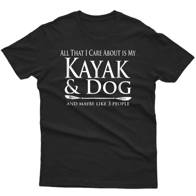 All That I Care About Is My Kayak & Dog And Like 3 People Shirts