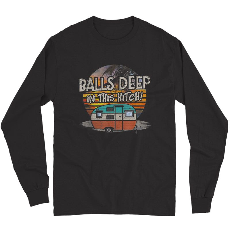 Balls Deep In This Hitch Funny Camping Gift Tshirt Long Sleeve T-shirt