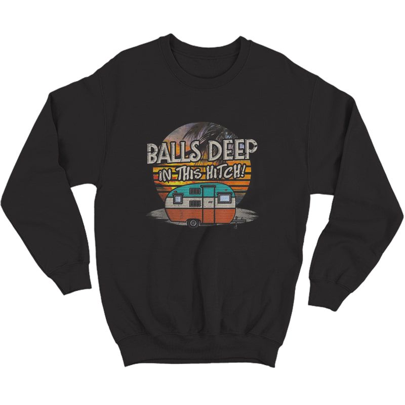 Balls Deep In This Hitch Funny Camping Gift Tshirt Crewneck Sweater