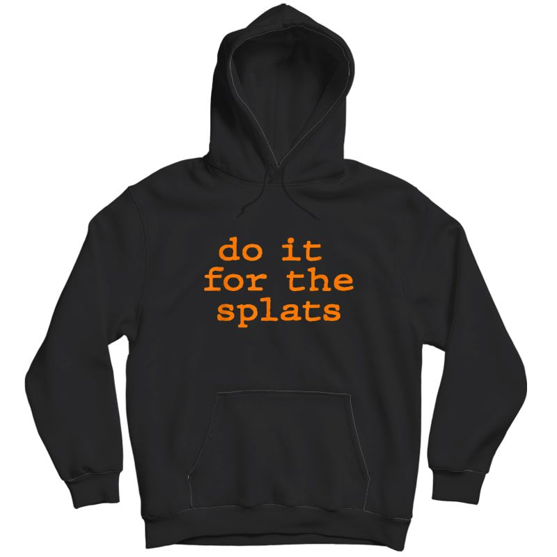 Do It For The Splats Ness Motivation Tshirt Unisex Pullover Hoodie