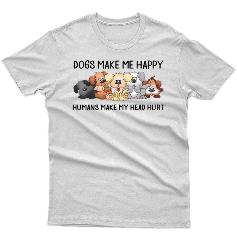 Dogs Make Me Happy Humans Make My Head Hurt Dog Shirts