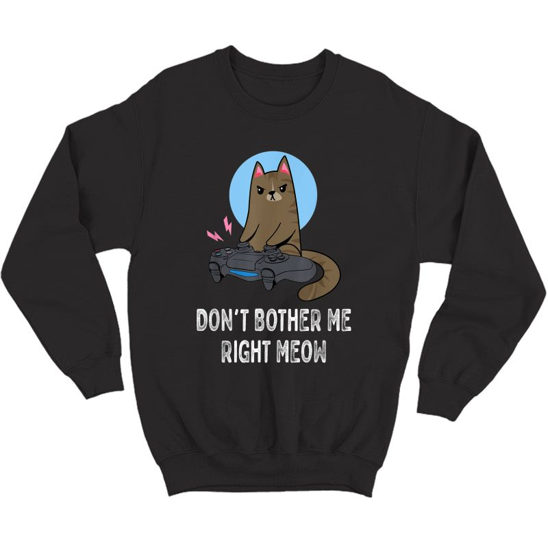 Don't Bother Me Right Meow - Funny Video Gamer & Cat Lover T-shirt Crewneck Sweater
