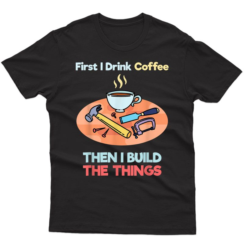First I Drink Coffee Then I Build Things T-shirt   Carpenter