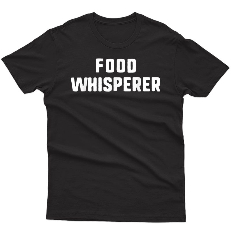 Food Whisperer Funny Cooking Chef Culinary Cook Gift T-shirt
