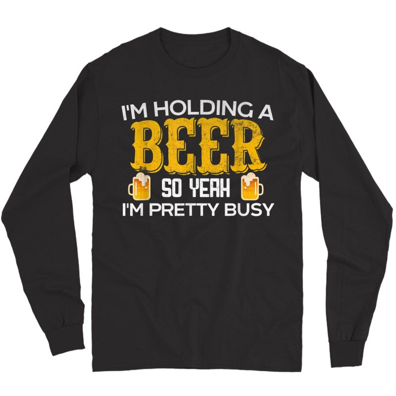 Funny I'm Holding A Beer So Yeah I'm Pretty Busy Shirt Long Sleeve T-shirt