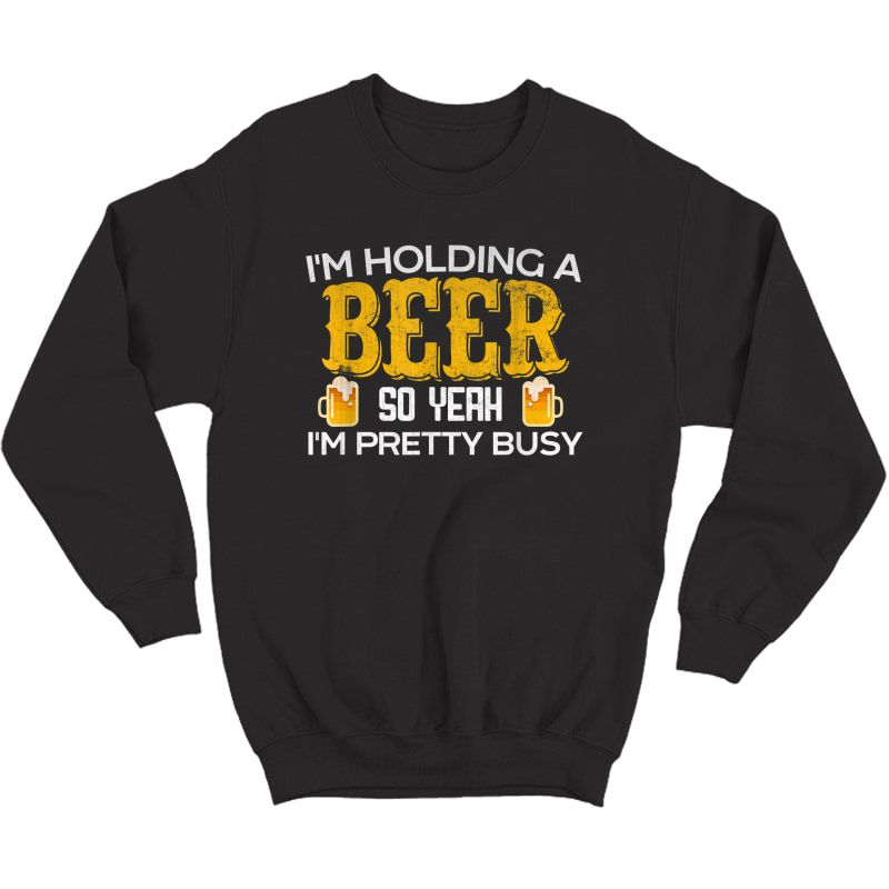 Funny I'm Holding A Beer So Yeah I'm Pretty Busy Shirt Crewneck Sweater