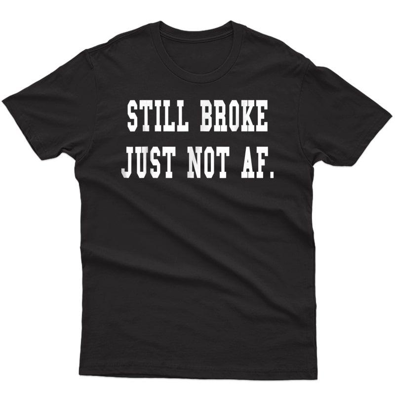 Funny Still Broke Just Not Af Gift T-shirt, Still Broke Tee