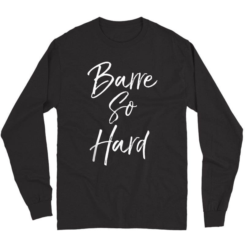 Funny Workout Quote For Cute Barre So Hard Tank Top Shirts Long Sleeve T-shirt