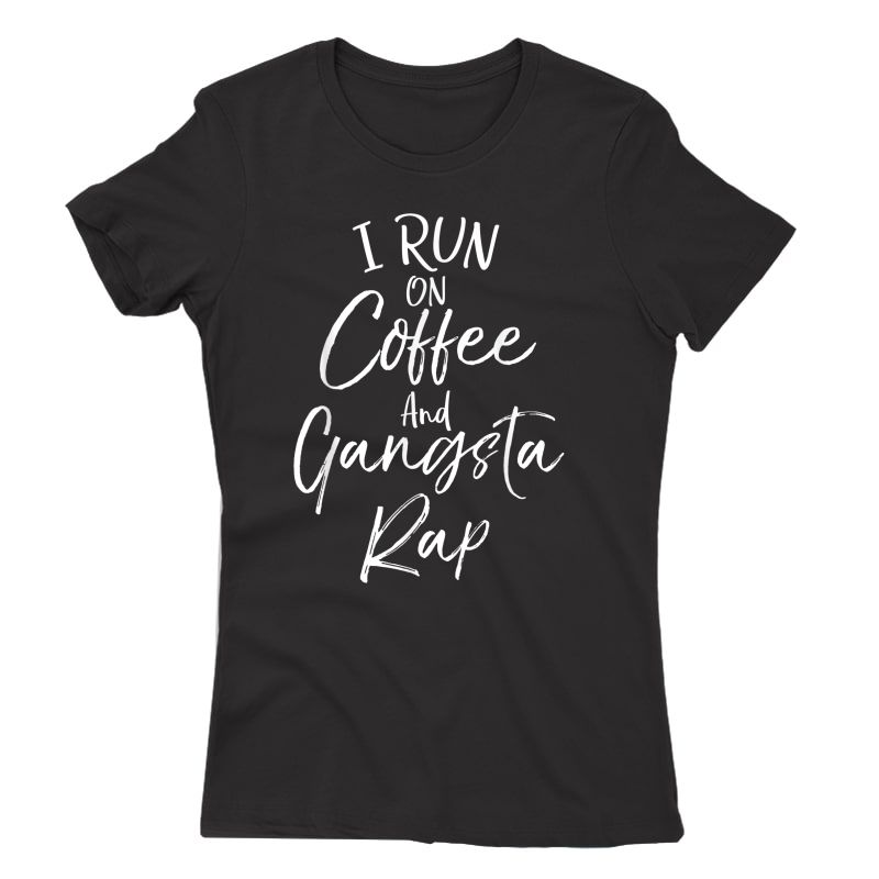 Hip Hop Music Quote Funny I Run On Coffee And Gangsta Rap T-shirt