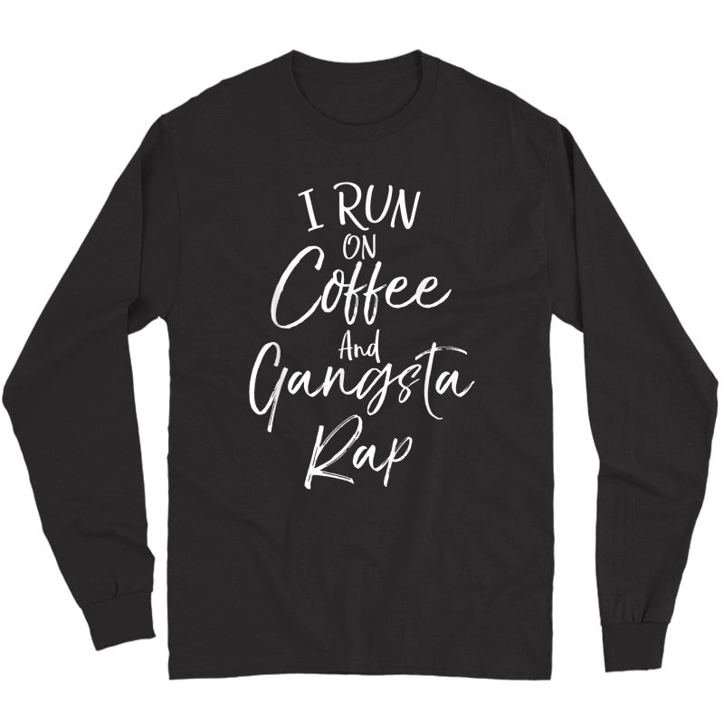 Hip Hop Music Quote Funny I Run On Coffee And Gangsta Rap T-shirt Long Sleeve T-shirt