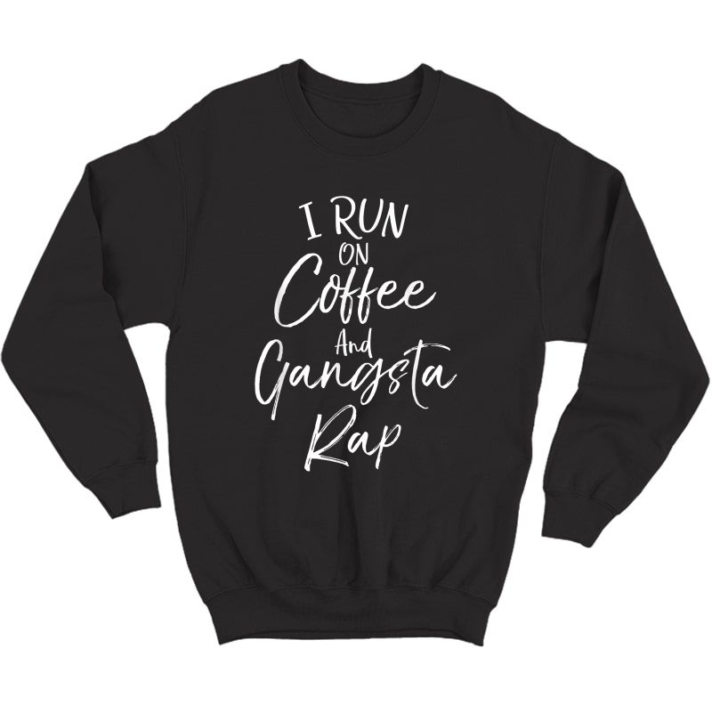 Hip Hop Music Quote Funny I Run On Coffee And Gangsta Rap T-shirt Crewneck Sweater
