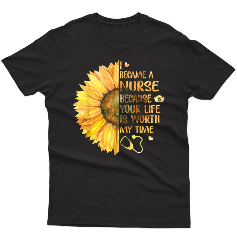 I Became A Nurse Because Your Life Is Worth My Time Tshirt T-shirt
