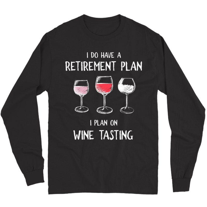 I Do Have A Retiret Plan. I Plan On Wine Tasting. T-shirt Long Sleeve T-shirt