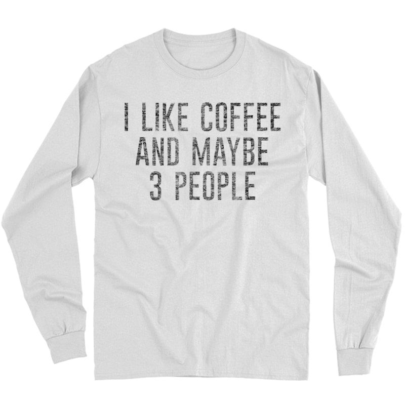 I Like Coffee And Maybe 3 People Funny Shirts Long Sleeve T-shirt