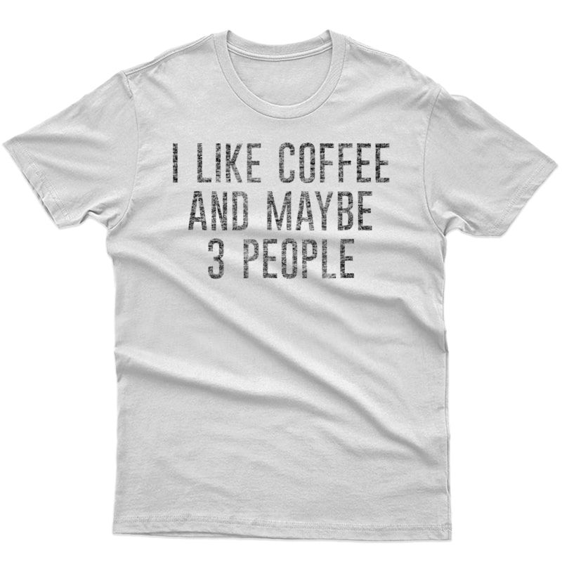 I Like Coffee And Maybe 3 People Funny Shirts
