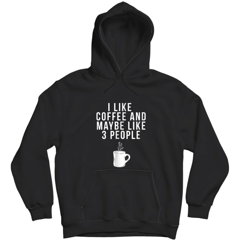 I Like Coffee And Maybe Like 3 People - Coffee T-shirt Unisex Pullover Hoodie