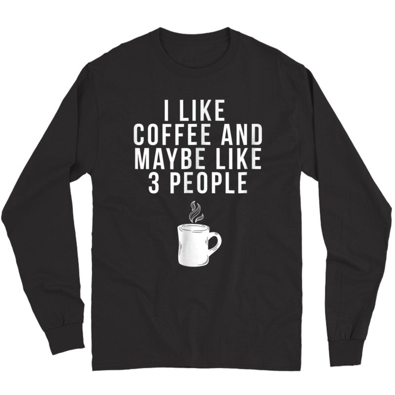 I Like Coffee And Maybe Like 3 People - Coffee T-shirt Long Sleeve T-shirt