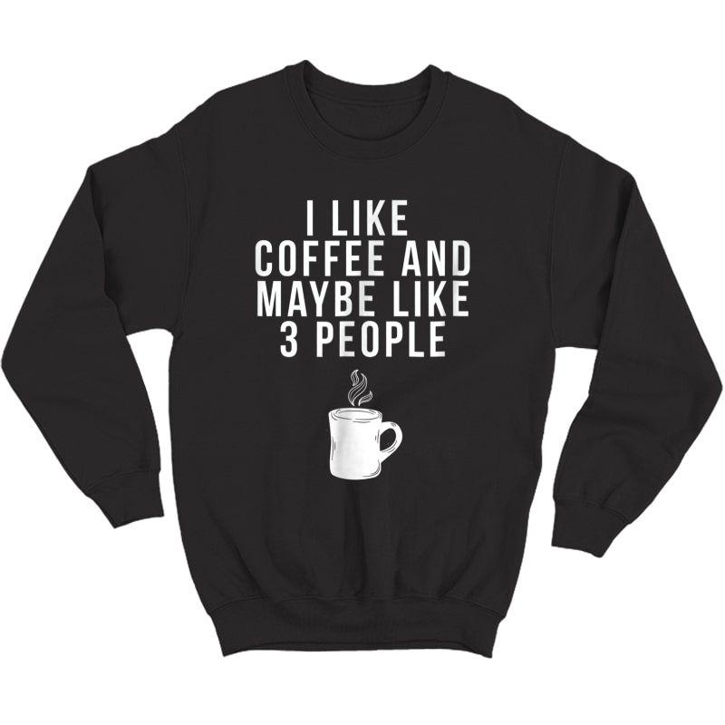 I Like Coffee And Maybe Like 3 People - Coffee T-shirt Crewneck Sweater