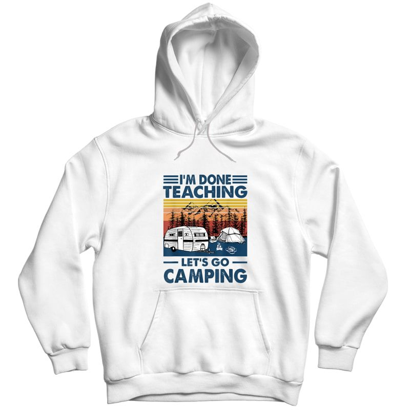 I'm Done Teaching Let's Go Camping Retro T-shirt Unisex Pullover Hoodie