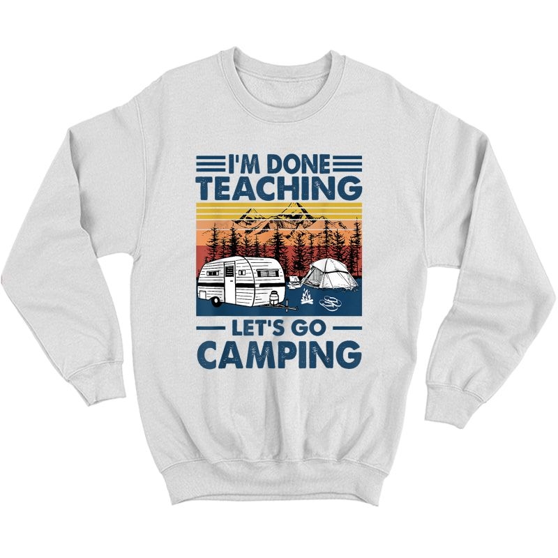 I'm Done Teaching Let's Go Camping Retro T-shirt Crewneck Sweater