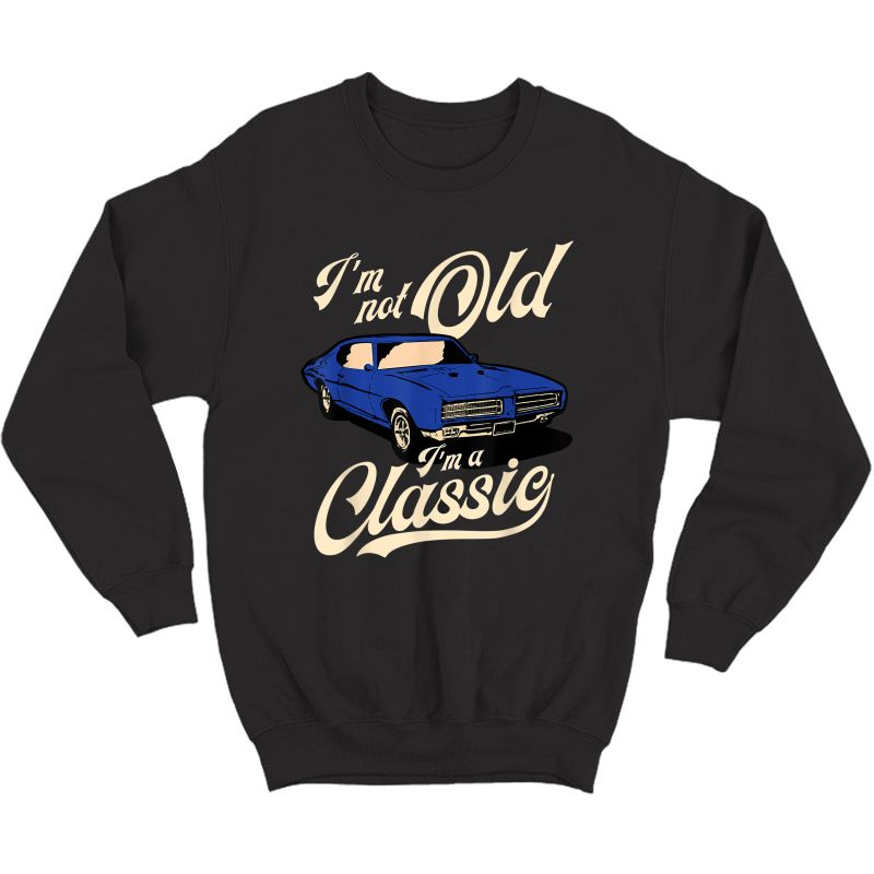 I'm Not Old I'm A Classic - Vintage Muscle Car Birthday Gift T-shirt Crewneck Sweater