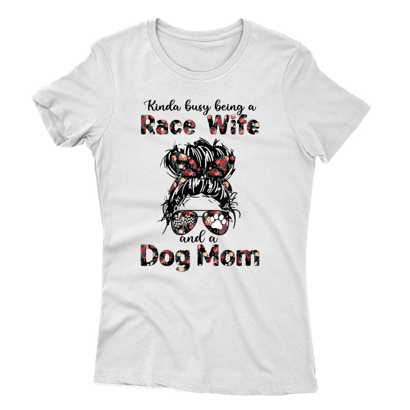 Kinda Busy Being A Race Wife And A Dog Mom Racing Floral T-shirt