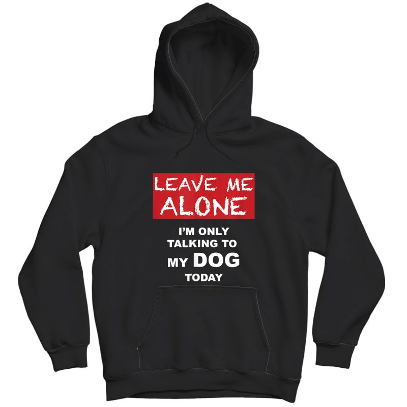 Leave Me Alone - I'm Only Talking To My Dog Today - Tshirt Unisex Pullover Hoodie