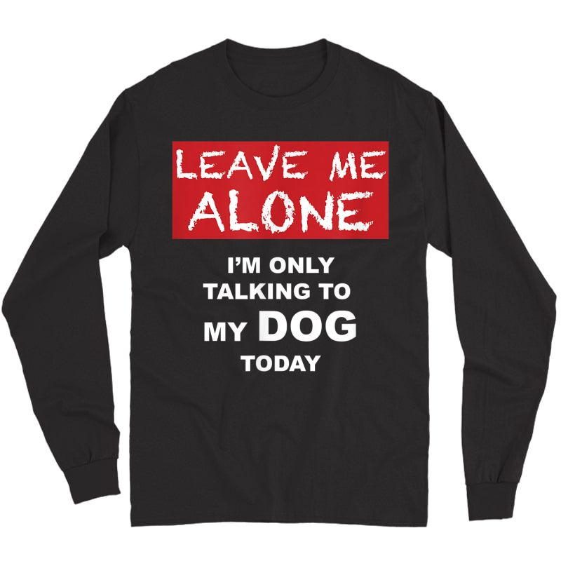 Leave Me Alone - I'm Only Talking To My Dog Today - Tshirt Long Sleeve T-shirt