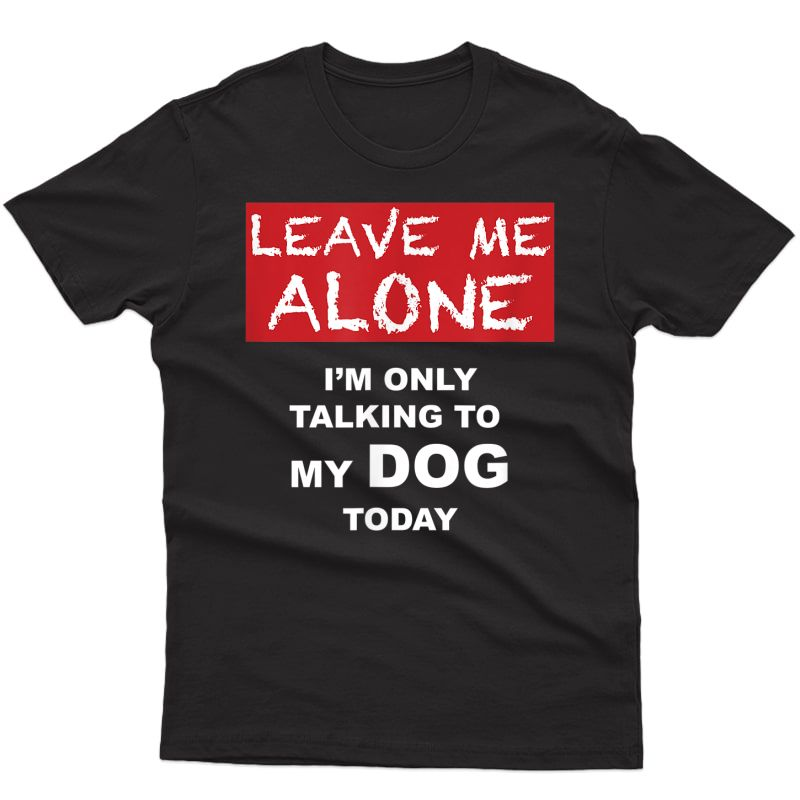 Leave Me Alone - I'm Only Talking To My Dog Today - Tshirt