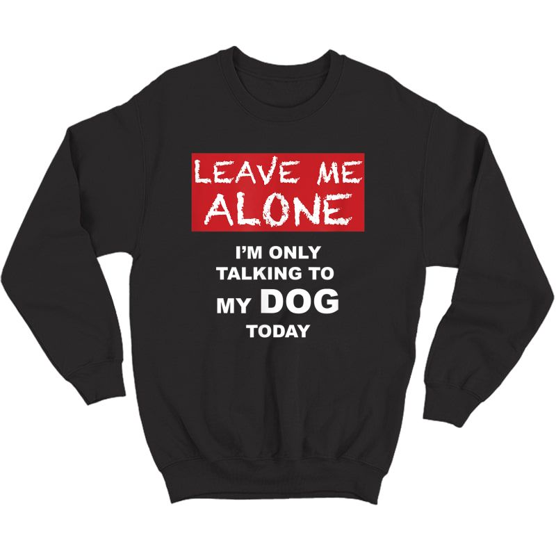 Leave Me Alone - I'm Only Talking To My Dog Today - Tshirt Crewneck Sweater