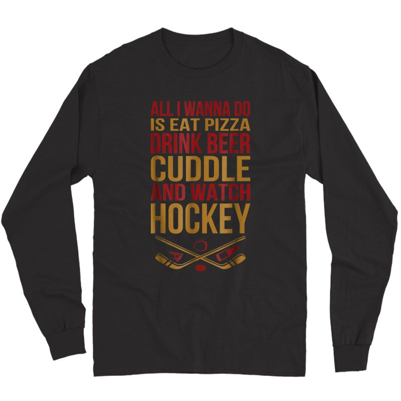 S All I Wanna Do Is Eat Pizza Drink Beer Cuddle And Watch Hock Shirts Long Sleeve T-shirt