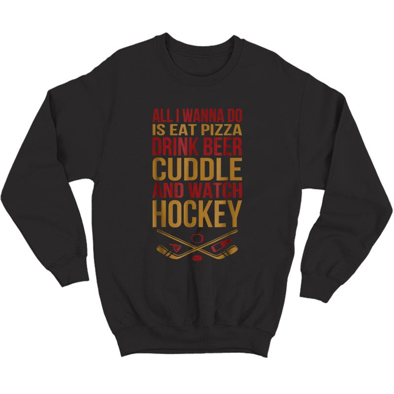 S All I Wanna Do Is Eat Pizza Drink Beer Cuddle And Watch Hock Shirts Crewneck Sweater