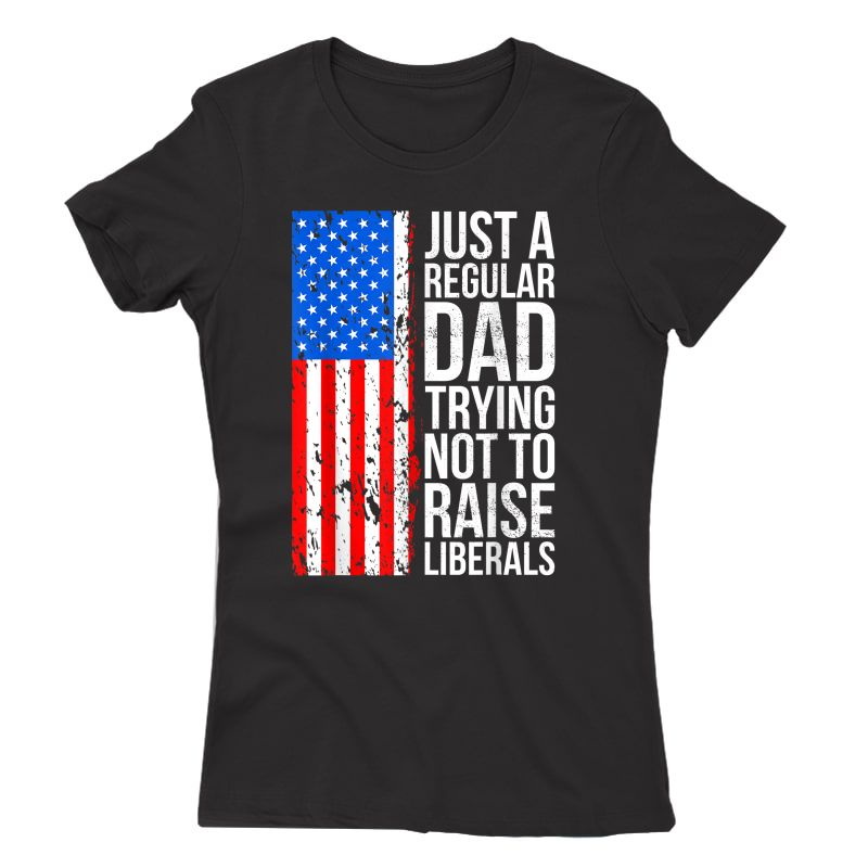 S Anti-liberal Just A Regular Dad Trying Not To Raise Liberals T-shirt