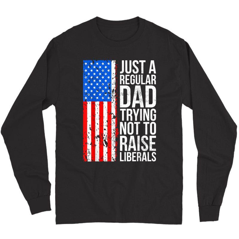 S Anti-liberal Just A Regular Dad Trying Not To Raise Liberals T-shirt Long Sleeve T-shirt
