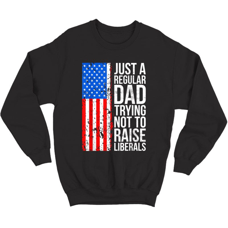 S Anti-liberal Just A Regular Dad Trying Not To Raise Liberals T-shirt Crewneck Sweater