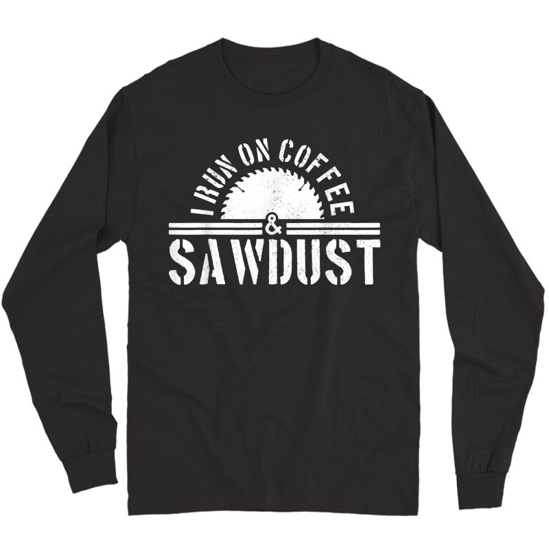 S Funny Carpenter Woodworker I Run On Coffee & Sawdust Gift T-shirt Long Sleeve T-shirt
