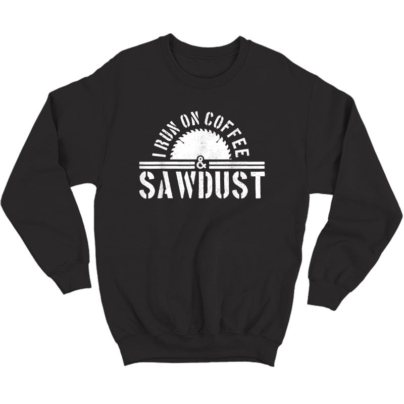 S Funny Carpenter Woodworker I Run On Coffee & Sawdust Gift T-shirt Crewneck Sweater