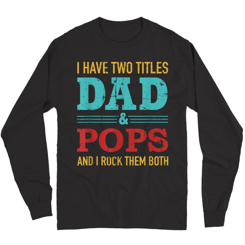 S I Have Two Titles Dad And Pops And Rock Both For Grandpa T-shirt Long Sleeve T-shirt