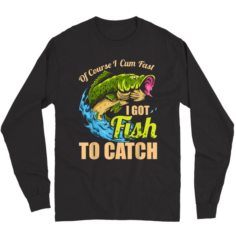 S Of Course I Come Fast I Got Fish To Catch Fishing Gifts T-shirt Long Sleeve T-shirt