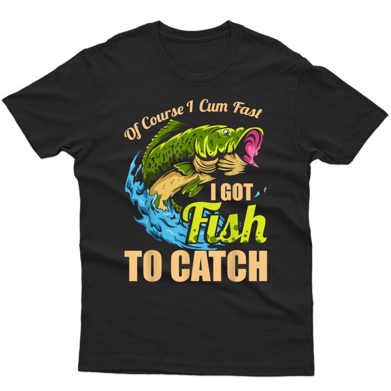 S Of Course I Come Fast I Got Fish To Catch Fishing Gifts T-shirt
