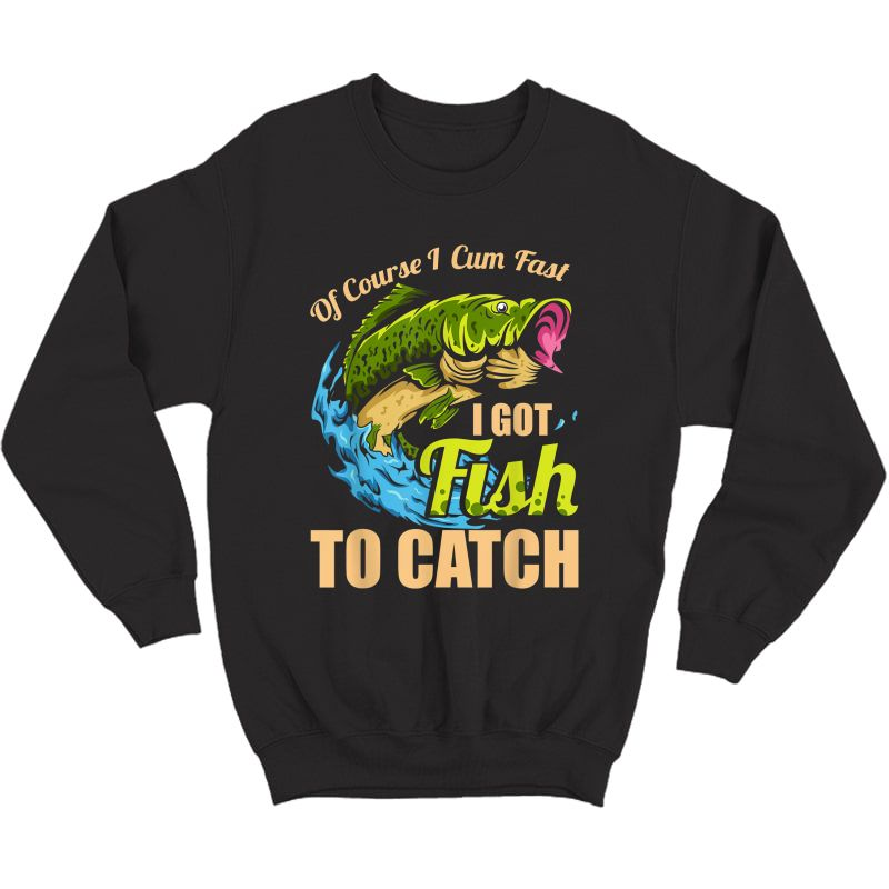 S Of Course I Come Fast I Got Fish To Catch Fishing Gifts T-shirt Crewneck Sweater