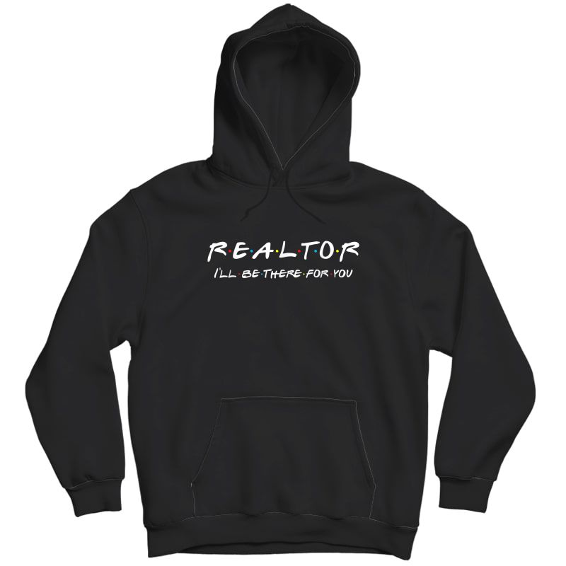 Realtor - I'll Be There For You - Real Estate Agent Gift T-shirt Unisex Pullover Hoodie
