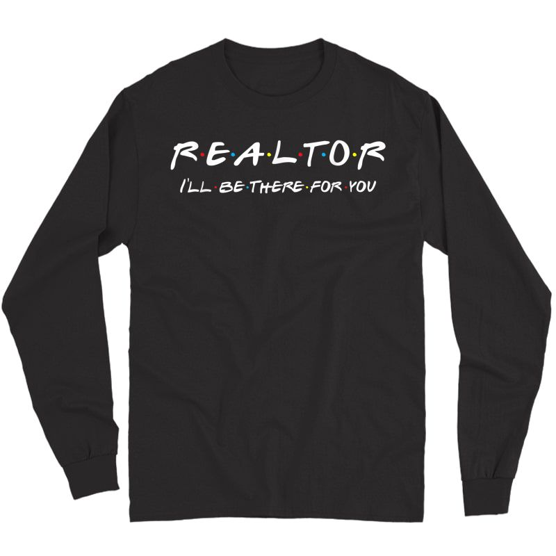 Realtor - I'll Be There For You - Real Estate Agent Gift T-shirt Long Sleeve T-shirt