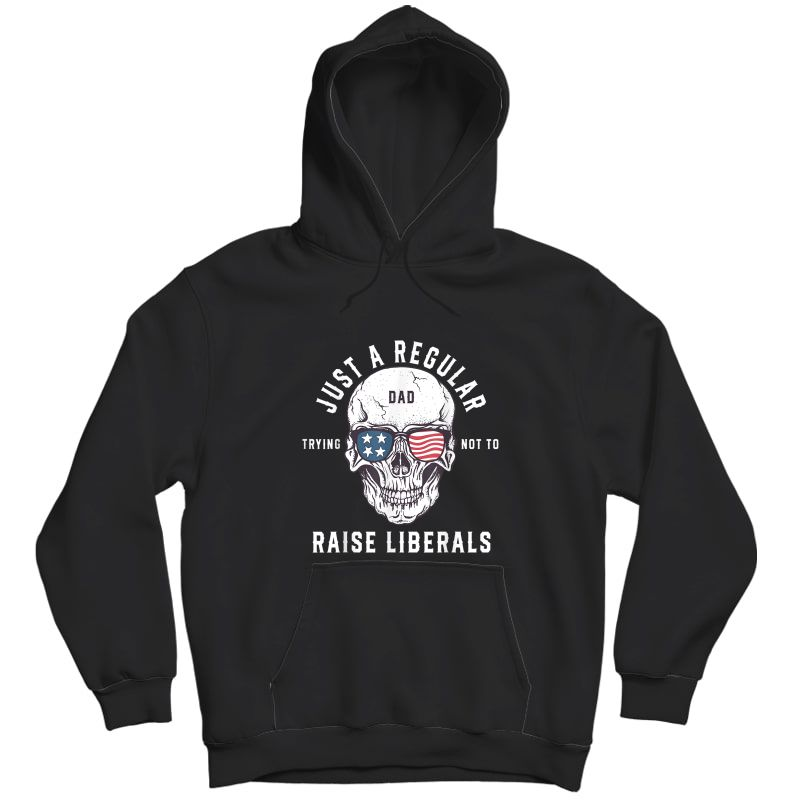 Republican Just A Regular Dad Trying Not To Raise Liberals T-shirt Unisex Pullover Hoodie