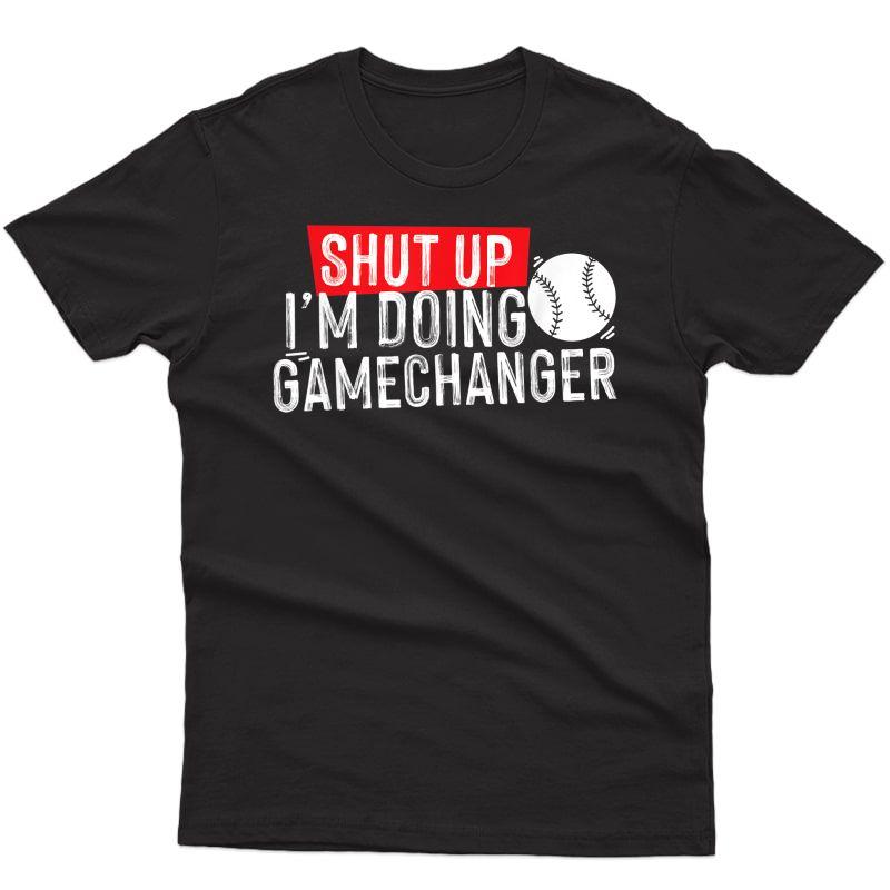 Shut Up I'm Doing Game Changer Baseball T-shirt