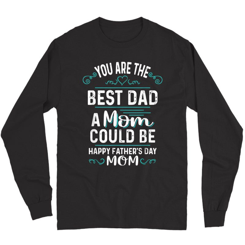 Single Mom Fathers Day Gift You're The Best Dad A Mom Can Be T-shirt Long Sleeve T-shirt