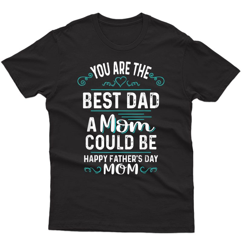 Single Mom Fathers Day Gift You're The Best Dad A Mom Can Be T-shirt
